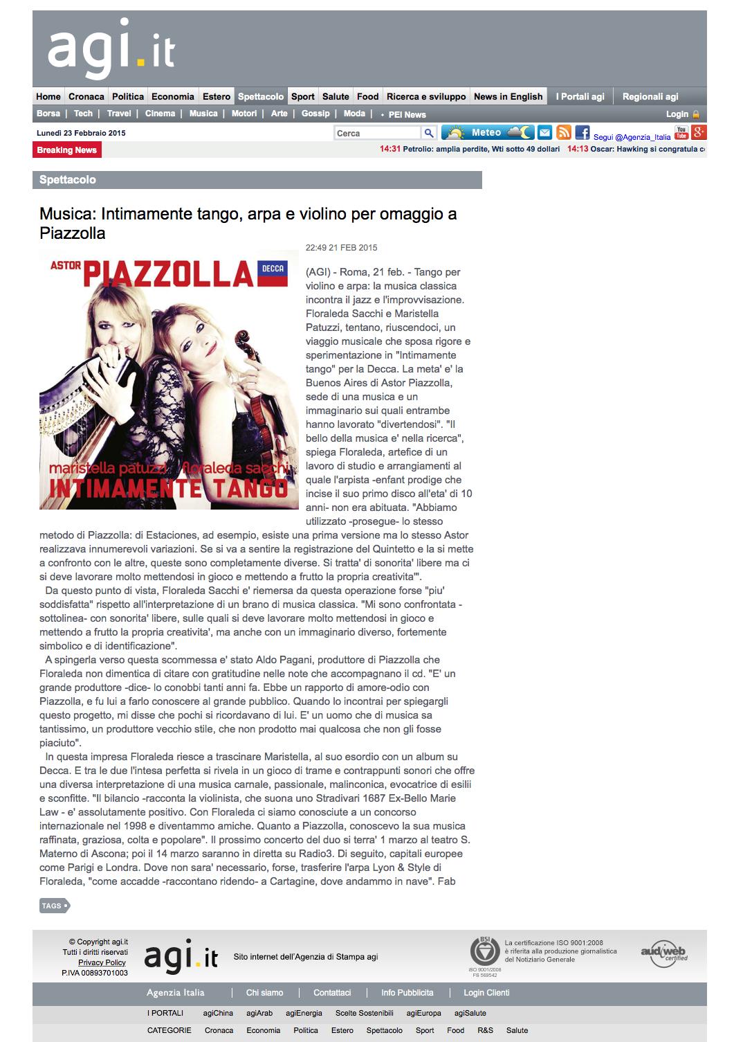 """(AGI) - Roma, 21 feb. - Tango per violino e arpa: la musica classica incontra il jazz e l'improvvisazione. Floraleda Sacchi e Maristella Patuzzi, tentano, riuscendoci, un viaggio musicale che sposa rigore e sperimentazione in """"Intimamente tango"""" per la Decca. La meta' e' la Buenos Aires di Astor Piazzolla, sede di una musica e un immaginario sui quali entrambe hanno lavorato """"divertendosi"""". """"Il bello della musica e' nella ricerca"""", spiega Floraleda, artefice di un lavoro di studio e arrangiamenti al quale l'arpista -enfant prodige che incise il suo primo disco all'eta' di 10 anni- non era abituata. """"Abbiamo utilizzato -prosegue- lo stesso metodo di Piazzolla: di Estaciones, ad esempio, esiste una prima versione ma lo stesso Astor realizzava innumerevoli variazioni. Se si va a sentire la registrazione del Quintetto e la si mette a confronto con le altre, queste sono completamente diverse. Si tratta' di sonorita' libere ma ci si deve lavorare molto mettendosi in gioco e mettendo a frutto la propria creativita'"""".   Da questo punto di vista, Floraleda Sacchi e' riemersa da questa operazione forse """"piu' soddisfatta"""" rispetto all'interpretazione di un brano di musica classica. """"Mi sono confrontata -sottolinea- con sonorita' libere, sulle quali si deve lavorare molto mettendosi in gioco e mettendo a frutto la propria creativita', ma anche con un immaginario diverso, fortemente simbolico e di identificazione"""".   A spingerla verso questa scommessa e' stato Aldo Pagani, produttore di Piazzolla che Floraleda non dimentica di citare con gratitudine nelle note che accompagnano il cd. """"E' un grande produttore -dice- lo conobbi tanti anni fa. Ebbe un rapporto di amore-odio con Piazzolla, e fu lui a farlo conoscere al grande pubblico. Quando lo incontrai per spiegargli questo progetto, mi disse che pochi si ricordavano di lui. E' un uomo che di musica sa tantissimo, un produttore vecchio stile, che non prodotto mai qualcosa che non gli fosse piaciuto"""".   In questa impresa Floraleda"""